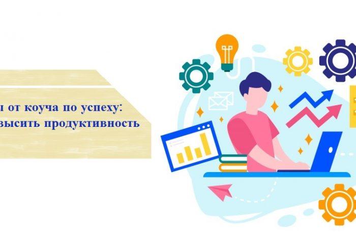 Советы от коуча по успеху: как повысить продуктивность